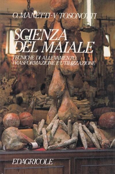 Scienza del maiale. tecniche di allevamento trasformazione e utilizzazione - Orlando Manetti - Tosonotti Vincenzo