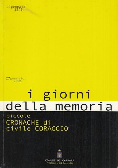 27 gennaio 1945 - 27 gennaio 2004 i giorni della memoria. piccole cronache di civile coraggio - Presidenza Del Consiglio Comunale Di Carrara (a Cura Di)