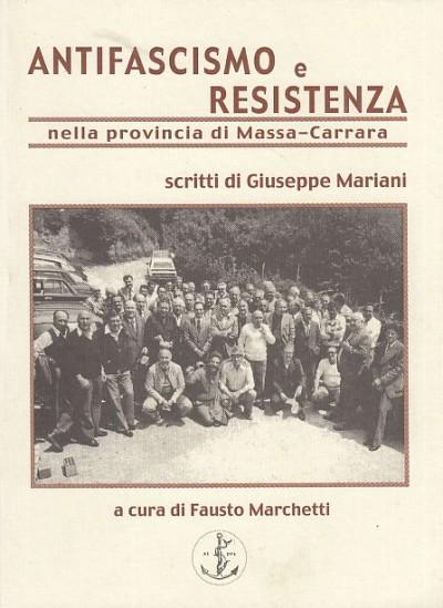 Antifascismo e resistenza nella provincia di massa carrara. scritti di giuseppe mariani. - Marchetti Fausto (a Cura Di)