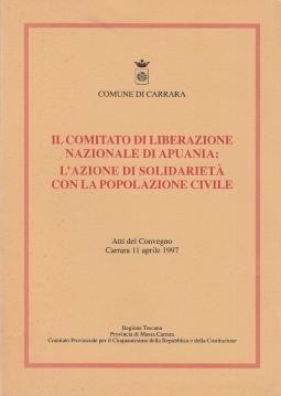 Il comitato di liberazione nazionale di Apuania: L'azione di solidariet? con la popolazione civile. Atti del convegno Carrara 11 Aprile 1997