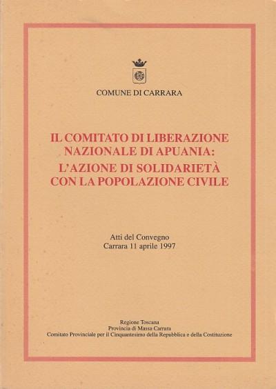 Il comitato di liberazione nazionale di apuania: l'azione di solidariet? con la popolazione civile. atti del convegno carrara 11 aprile 1997 - Aa.vv.