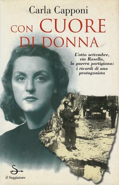 Con cuore di donna. l'otto settembre, via rasella, la guerra partigiana: i ricordi di una protagonista - Capponi Carla