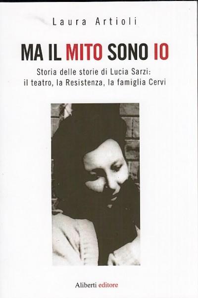 Ma il mito sono io. storia delle storie di lucia sarzi: il teatro, la resistenza, la famiglia cervi - Artioli Laura