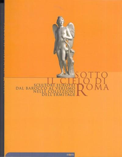 Sotto il cielo di roma scultori europei dal barocco al verismo nelle collezioni dell'ermitage - Androsov Sergey (mostra A Cura Di) - Bertozzi Massimo (a Cura Di)