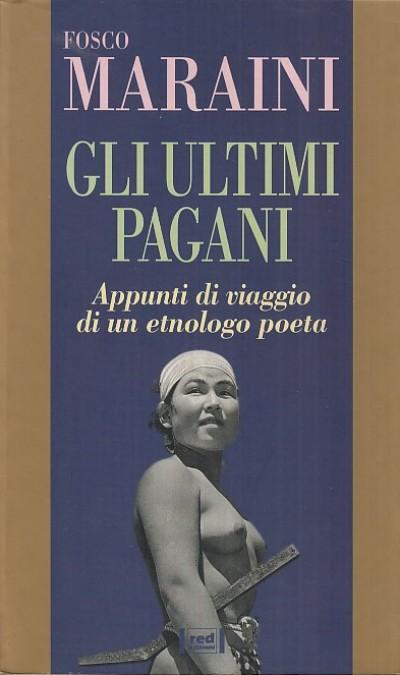 Gli ultimi pagani. appunti di viaggio di un etnologo poeta - Maraini Fosco