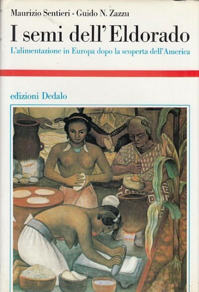 I semi dell'eldorado. l'alimentazione in europa dopo la scoperta dell'america - Sentieri Maurizio - Zazzu N. Guido