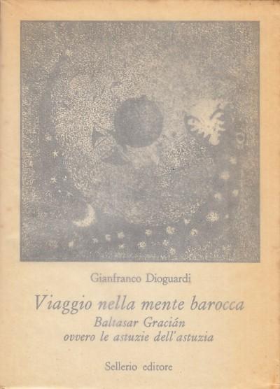 Viaggio nella mente barocca. baltasar gracian ovvero le astuzie dell'astuzia - Dioguardi Gianfranco