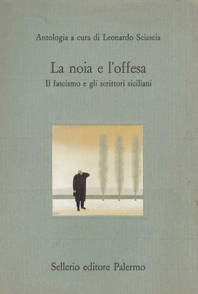 La noia e l'offesa. il fascismo e gli scrittori siciliani - Leonardo Sciascia (a Cura Di)