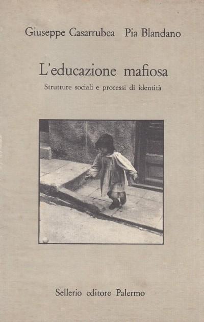 L'educazione mafiosa. strutture sociali e processi di identit? - Casarrubea Giuseppe - Blandano Pia