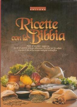 Ricette con la Bibbia. Piatti di secolare saggezza ricchi di antichi principi alimentati preziosi per la salute, riscoperti da un'accurata indagine scientifica
