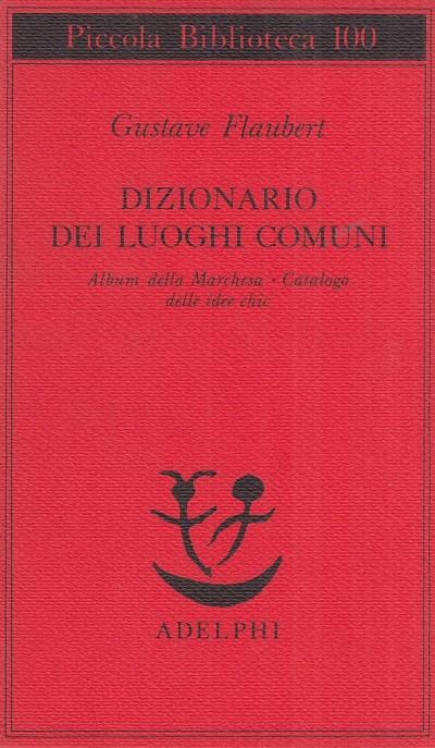 Dizionario dei luoghi comuni. album della marchesa, catalogo delle idee chic - Flaubert Gustave