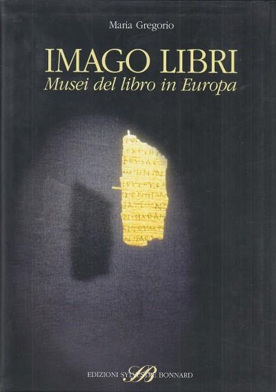Imago libri. musei del libro in europa - Gregorio Maria