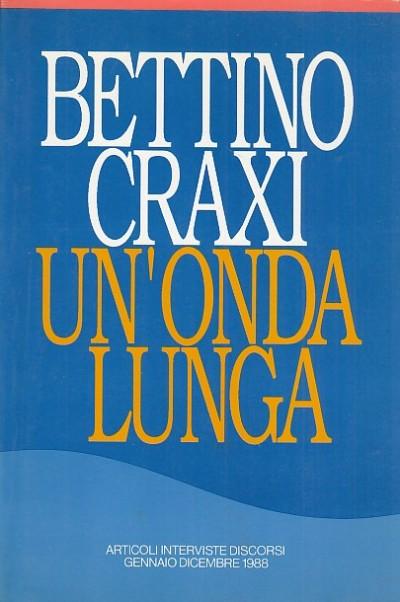 Un'onda lunga. articoli, interviste, discorsi. gennaio-dicembre 1988 - Craxi Bettino