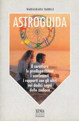 Astroguida. Il carattere le predisposizioni i sentimenti i rapporti con gli altri nei dodici segni dello zodiaco