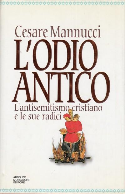 L'odio antico. l'antisemitismo cristiano e le sue radici - Mannucci Cesare