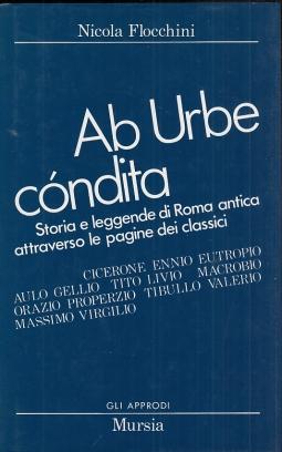 Ab urbe c?ndita: storia e leggende di Roma antica attraverso le pagine dei classici
