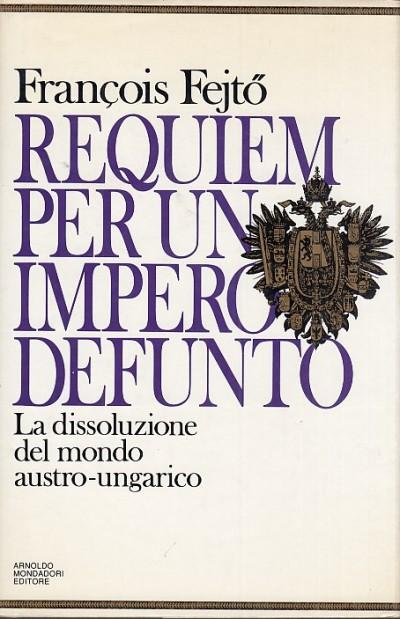 Requiem per un impero defunto. la dissoluzione del mondo austro-ungarico - Fejto Francois