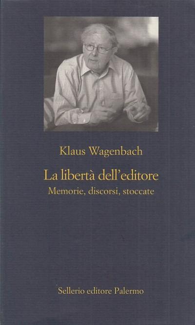 La libert? dell'editore. memorie, discorsi, stoccate - Wagenbach Klaus