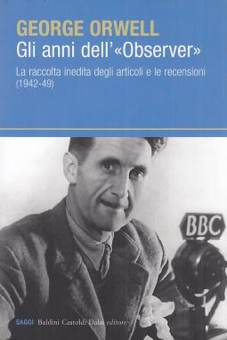 Gli anni dell'?Observer?. La raccolta inedita degli articoli e delle recensioni (1942-49)