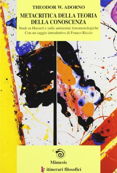 Metacritica della teoria della conoscenza. studi su husserl e sulle antinomie fenomenologiche - Theodor W. Adorno