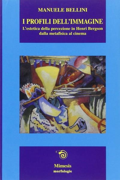 I profili dell'immagine. l'estetica della percezione in henri bergson. dalla metafisica al cinema - Bellini Manuele