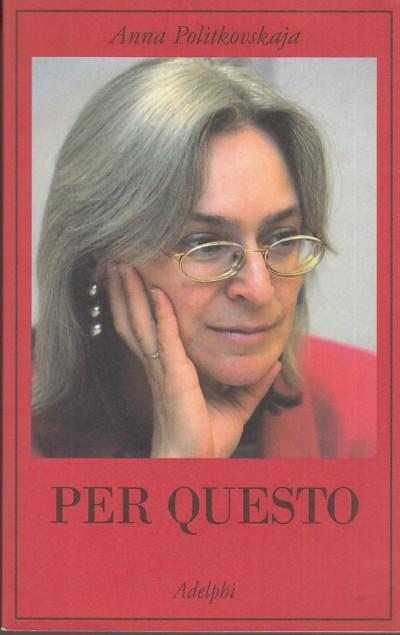 Per questo. alle radici di una morte annunciata. articoli 1999-2006 - Politkovskaja Anna