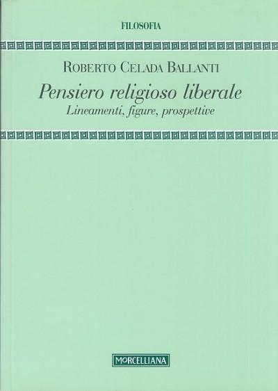 Pensiero religioso liberale. lineamenti, figure, prospettive - Celada Ballanti Roberto