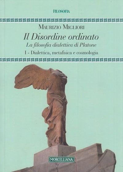 Il disordine ordinato. la filosofia dialettica di platone: i dialettica, metafisica e cosmologia - Migliori Maurizio