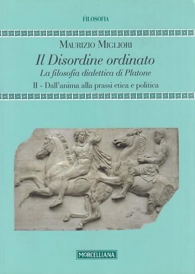 Il disordine ordinato. la filosofia dialettica di platone: ii dall'anima alla prassi etica e politica - Migliori Maurizio