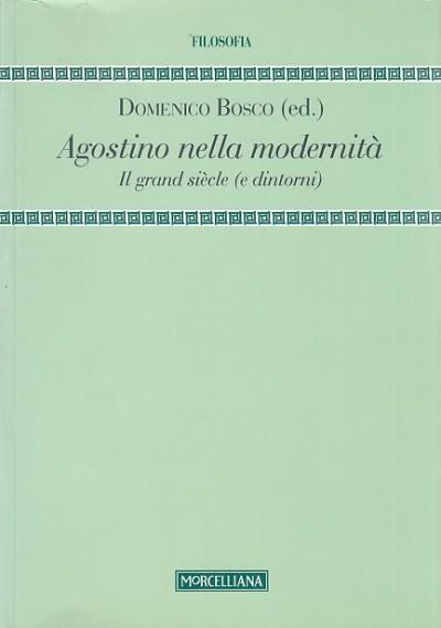 Agostino nella modernit?. il grand siecle (e dintorni) - Domenico Bosco