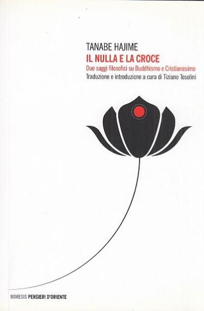 Il nulla e la croce. due saggi filosofici su buddhismo e cristianesimo - Hajime Tanabe