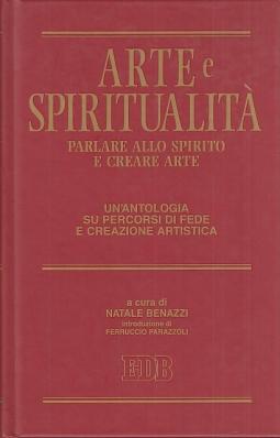 Arte e spiritualit?. Parlare allo spirito e creare arte. Un'antologia su percorsi di fede e creazione artistica