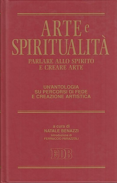 Arte e spiritualità. parlare allo spirito e creare arte. un'antologia su percorsi di fede e creazione artistica - Benazzi Natale (a Cura Di)