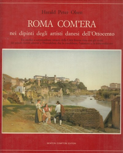 Roma com'era nei dipinti degli artisti danesi dell'ottocento - Olsen Harald Peter