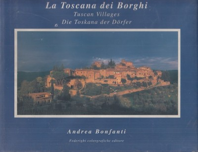 La toscana dei borghi. tuscan villages, die toskana der dorfer - Bonfanti Andrea