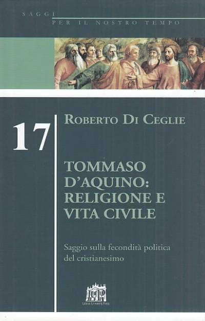 Tommaso d'aquino: religione e vita civile. saggio sulla fecondit? politica del cristianesimo - Di Ceglie Roberto