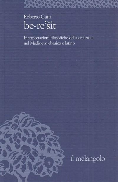 Be-re'sit. interpretazioni filosofiche della creazione nel medioevo ebraico e latino - Gatti Roberto