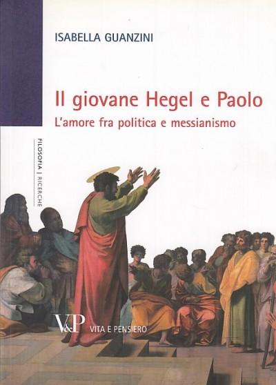 Il giovane hegel e paolo. l'amore fra politica e messianismo - Guanzini Isabella