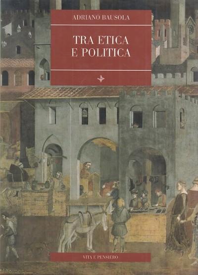 Tra etica e politica - Bausola Adriano