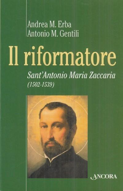 Il riformatore. sant'antonio maria zaccaria 1502-1539 - Erba M. Andrea - Gentili M. Antonio