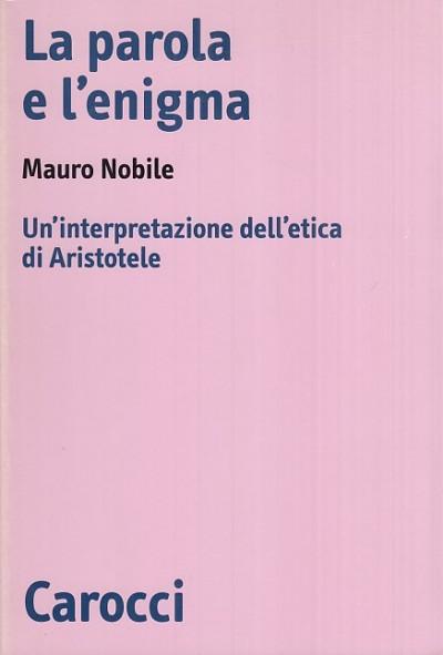 La parola e l'enigma. un'interpretazione dell'etica di aristotele - Nobile Mauro