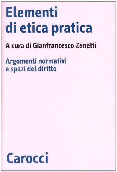 Elementi di etica pratica. argomenti normativi e spazi del diritto - Zanetti Francesco (a Cura Di)