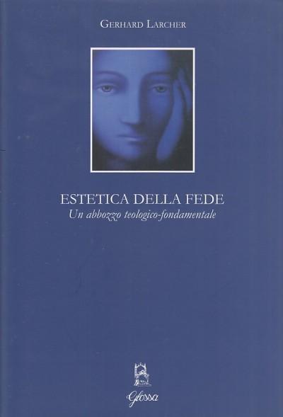Estetica della fede. un abbozzo teologico-fondamentale - Larcher Gerhard