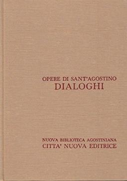 Opera Omnia di Sant'Agostino III/1 Dialoghi La controversia accademica, La Felicita', L'Ordine,I Soliloqui,L'immortalit? dell'anima