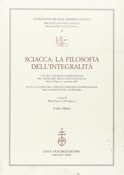 Sciacca. la filosofia dell'integralit?. atti del convegno internazionale nel centenario della nascita di sciacca (bocca di magra, 4-7 settembre 2008) - Ottonello Pier Paolo (a Cura Di)