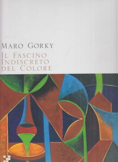 Maro gorky. il fascino indiscreto del colore - Giumelli Claudio (a Cura Di)