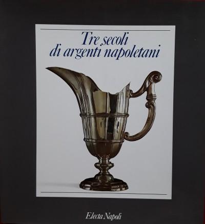 Tre secoli di argenti napoletani - Catello Corrado (a Cura Di)