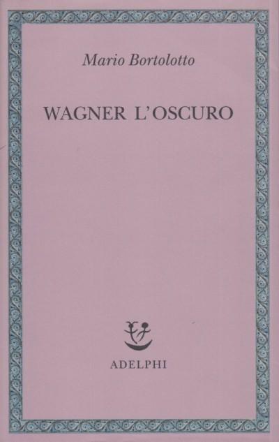 Wagner l'oscuro - Bortolotto Mario