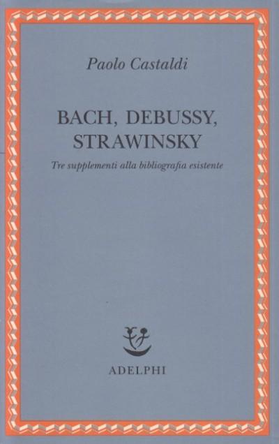Bach, debussy, strawinsky. tre supplementi alla bibliografia esistente - Castaldi Paolo