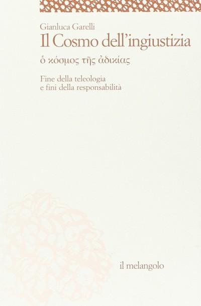 Il cosmo dell'ingiustizia. o cosmos tes adiachias. fine della teologia e fini della responsabilita' - Garelli Gianluca